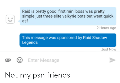 valkyrie: Raid is pretty good, first mini boss was pretty  simple just three elite valkyrie bots but went quick  asf  2 Hours Ago  This message was sponsored by Raid Shadow  Legends  Just Now  Enter Message Not my psn friends