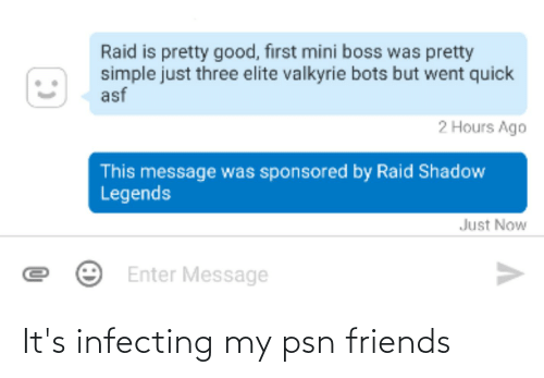 valkyrie: Raid is pretty good, first mini boss was pretty  simple just three elite valkyrie bots but went quick  asf  2 Hours Ago  This message was sponsored by Raid Shadow  Legends  Just Now  Enter Message It's infecting my psn friends