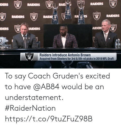 ders: RAID  RAIDERS  DERS  RAIDE  RS  RADERS  DERS  RAIDERS  AIDER  RAIDERS  Raiders introduce Antonio Brown  Acquired from Steelers for 3rd &5th-rd picks in 2019 NFL Draft To say Coach Gruden's excited to have @AB84 would be an understatement. #RaiderNation https://t.co/9tuZFuZ98B