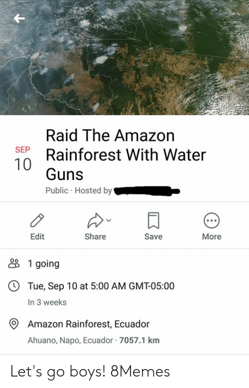 Amazon, Guns, and Memes: Raid The Amazon  Rainforest With Water  SEP  Guns  Public Hosted by  Edit  Share  Save  More  1 going  OTue, Sep 10 at 5:00 AM GMT-05:00  In 3 weeks  Amazon Rainforest, Ecuador  Ahuano, Napo, Ecuador 7057.1 km Let's go boys! 8Memes
