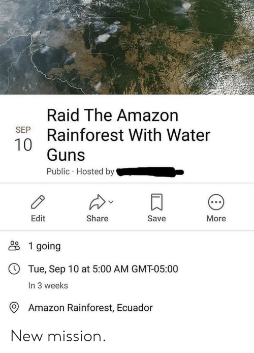 Amazon, Guns, and Ecuador: Raid The Amazon  Rainforest With Water  SEP  Guns  Public Hosted by  Edit  Share  Save  More  1 going  Tue, Sep 10 at 5:00 AM GMT-05:00  In 3 weeks  Amazon Rainforest, Ecuador New mission.
