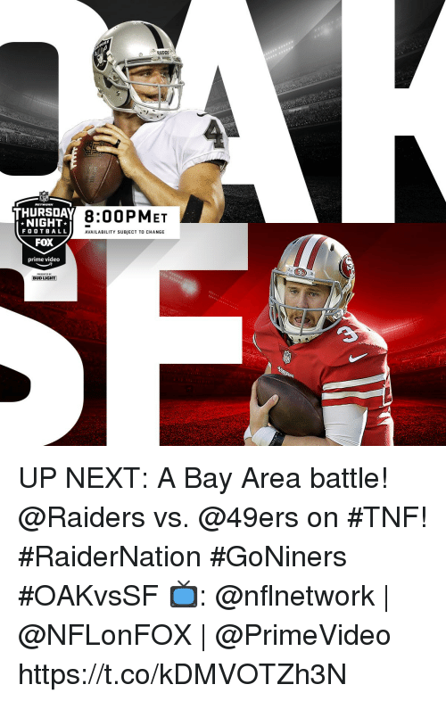 San Francisco 49ers, Memes, and Nfl: RAIDBS  NFL  THURSDAY R OOE  8:00PMET  NIGHT  FOOTB A LL  FOX  prime video  AVAILABILITY SUBJECT TO CHANGE  BUD LIGHT UP NEXT: A Bay Area battle! @Raiders vs. @49ers on #TNF! #RaiderNation #GoNiners #OAKvsSF  📺: @nflnetwork | @NFLonFOX | @PrimeVideo https://t.co/kDMVOTZh3N