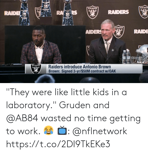 """Laboratory: RAIDE  RAIDE  RS  RAIDERS (ser  fils  AIDERS  AIDERRAIDE  RAIDERS  Raiders introduce Antonio Brown  Brown: Signed 3-yr/$50M contract w/OAK """"They were like little kids in a laboratory.""""   Gruden and @AB84 wasted no time getting to work. 😂  📺: @nflnetwork https://t.co/2DI9TkEKe3"""