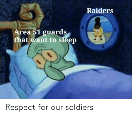 Soldiers: Raiders  Area 51 guards  that want to sleep Respect for our soldiers