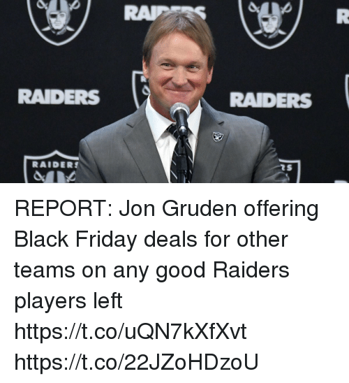 Black Friday, Football, and Friday: RAIDERS  RAIDERS  RAIDERS REPORT: Jon Gruden offering Black Friday deals for other teams on any good Raiders players left   https://t.co/uQN7kXfXvt https://t.co/22JZoHDzoU