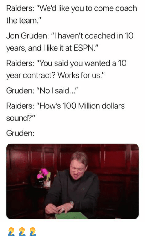 "Anaconda, Espn, and Nfl: Raiders: ""We'd like you to come coach  the team.  Jon Gruden: ""I haven't coached in 10  years, and I like it at ESPN.""  Raiders: ""You said you wanted a 10  year contract? Works for us.""  Gruden: ""No I said...""  Raiders: ""How's 100 Million dollars  sound?""  Gruden: 🤦‍♂️🤦‍♂️🤦‍♂️"
