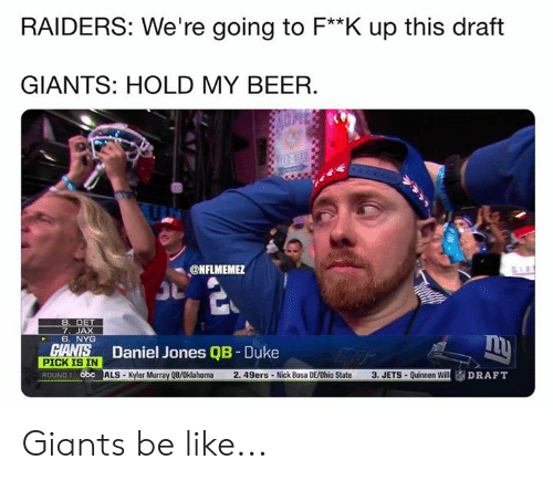 Oklahoma: RAIDERS: We're going to F**K up this draft  GIANTS: HOLD MY BEER.  ONFLMEME  7. JAX  6. NYG  Daniel Jones QB - Duke  SİALS-Kyler Murray QB/Oklahoma 2. 49ers . Nick Bosa DE/Ohio State  PICK IS IN  ROUND 1 abc  3, JETS . Quinnen Will Giants be like...