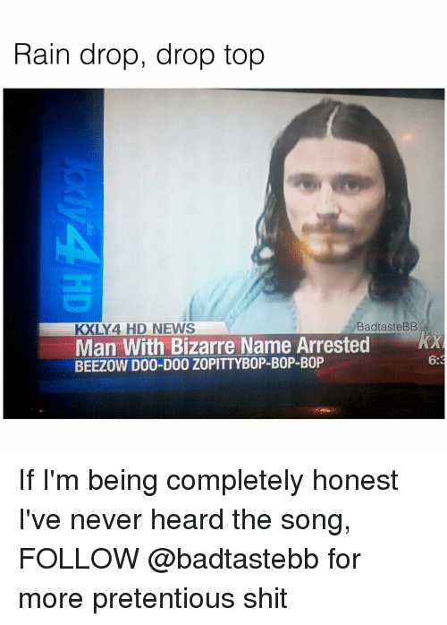 Drop Tops: Rain drop, drop top  BadtasteBB  KXLY 4 HD NEWS  Man With Bizarre Name Arrested  BEEZOW D00-D00 ZOPITTYB0P-B0P-B0P If I'm being completely honest I've never heard the song, FOLLOW @badtastebb for more pretentious shit