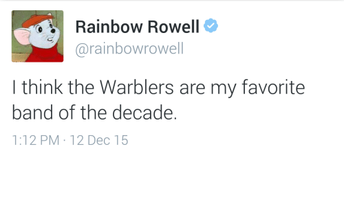 Favorite Band: Rainbow Rowell  @rainbowrowell  I think the Warblers are my favorite  band of the decade.  1:12PM . 12Dec 15