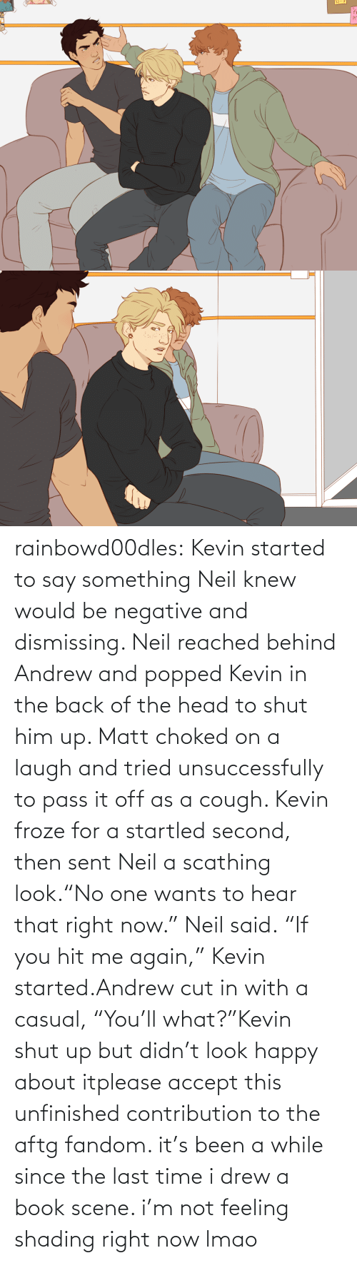 "laugh: rainbowd00dles:  Kevin started to say something Neil knew would be negative and dismissing. Neil reached behind Andrew and popped Kevin in the back of the head to shut him up. Matt choked on a laugh and tried unsuccessfully to pass it off as a cough. Kevin froze for a startled second, then sent Neil a scathing look.""No one wants to hear that right now."" Neil said. ""If you hit me again,"" Kevin started.Andrew cut in with a casual, ""You'll what?""Kevin shut up but didn't look happy about itplease accept this unfinished contribution to the aftg fandom. it's been a while since the last time i drew a book scene. i'm not feeling shading right now lmao"