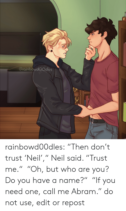 "Target, Tumblr, and Blog: @rainbowdoOdles rainbowd00dles:     ""Then don't trust 'Neil',"" Neil said. ""Trust me.""  ""Oh, but who are you? Do you have a name?""  ""If you need one, call me Abram.""     do not use, edit or repost"