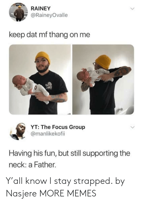 Dank, Memes, and Target: RAINEY  @RaineyOvalle  keep dat mf thang on me  YT: The Focus Group  @manlikekofii  Having his fun, but still supporting the  neck: a Father. Y'all know I stay strapped. by Nasjere MORE MEMES