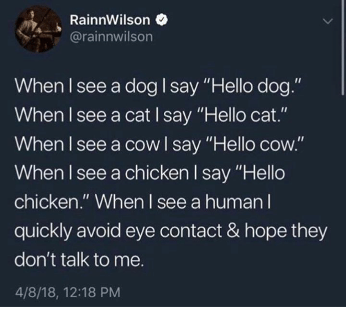 """Dank, Hello, and Chicken: RainnWilson  @rainnwilson  When I see a dog I say """"Hello dog.""""  When I see a cat I say """"Hello cat.""""  When I see a cowl say """"Hello cow.""""  When I see a chicken l say """"Hello  chicken."""" When I see a human l  quickly avoid eye contact & hope they  don't talk to me.  4/8/18, 12:18 PM"""