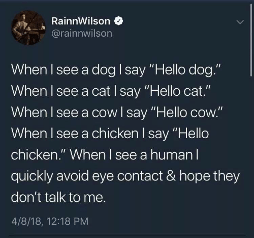 "cow: RainnWilson  @rainnwilson  When I see a dog I say ""Hello dog.""  When I see a cat I say ""Hello cat.""  When I see a cow l say ""Hello cow.""  When I see a chicken l say ""Hello  chicken."" When l see a human l  quickly avoid eye contact & hope they  don't talk to me.  4/8/18, 12:18 PM"