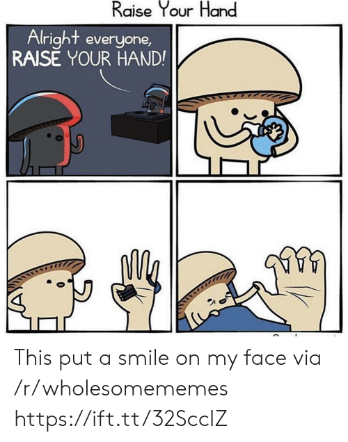 Raise Your Hand: Raise Your Hand  Alright everyone,  RAISE YOUR HAND! This put a smile on my face via /r/wholesomememes https://ift.tt/32SccIZ