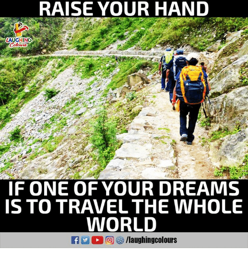 Travel, World, and Dreams: RAISE YOUR HAND  AUGHING  IF ONE OF YOUR DREAMS  S TO TRAVEL THE WHOLE  WORLD