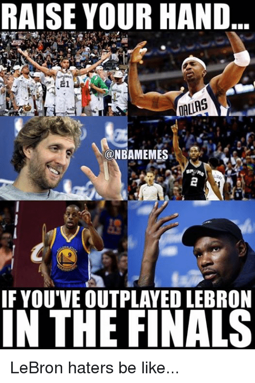 Haters Be Like: RAISE YOUR HAND  DALLAS  NBAMEMES  IF YOU'VE OUTPLAYED LEBRON  IN THE FINALS LeBron haters be like...