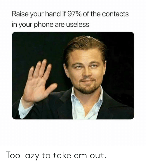 raise your hand if: Raise your hand if 97% of the contacts  in your phone are useless Too lazy to take em out.