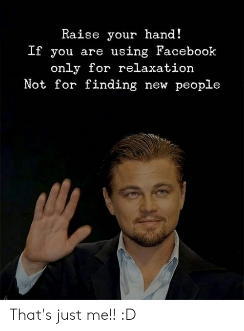 Facebook, Memes, and 🤖: Raise your hand!  If you are using Facebook  only for relaxation  Not for finding new people That's just me!! :D
