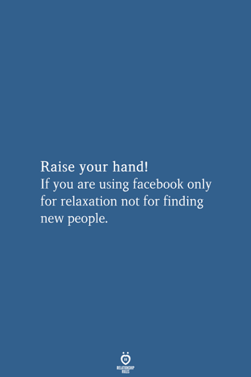 Facebook, New, and You: Raise your hand!  If you are using facebook only  for relaxation not for finding  new people.  RELATIONSHIP  LES