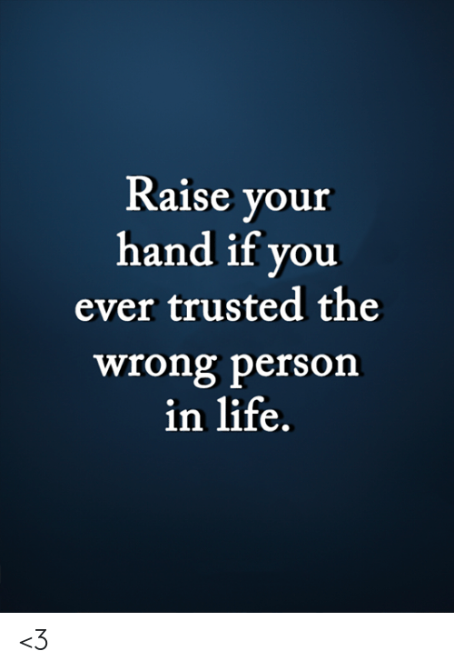 Life, Memes, and 🤖: Raise your  hand if you  ever trusted the  wrong person  in life. <3