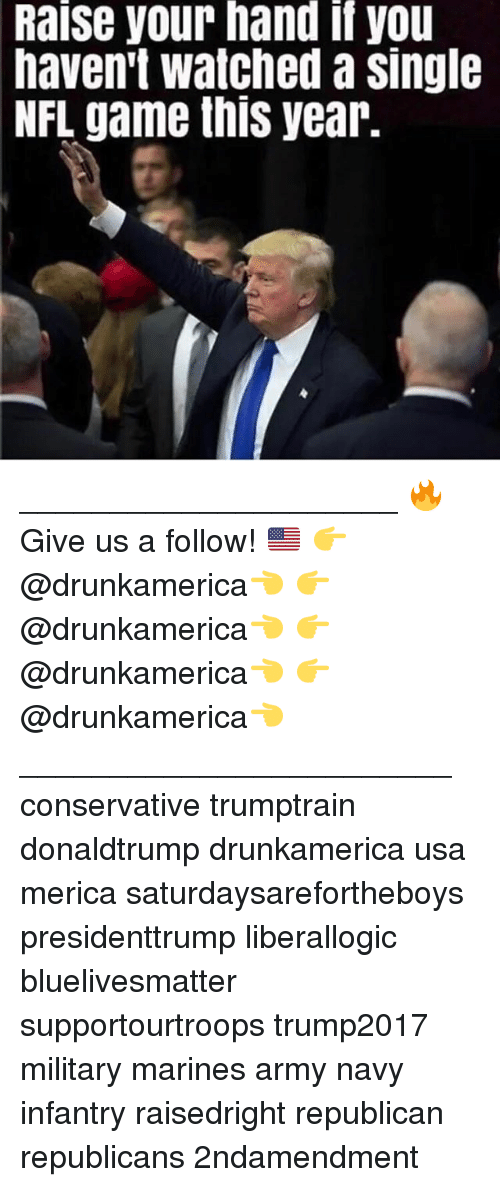 Memes, Nfl, and Army: Raise your hand if you  haven't watched a single  NFL game this year. _____________________ 🔥Give us a follow! 🇺🇸 👉@drunkamerica👈 👉@drunkamerica👈 👉@drunkamerica👈 👉@drunkamerica👈 ________________________ conservative trumptrain donaldtrump drunkamerica usa merica saturdaysarefortheboys presidenttrump liberallogic bluelivesmatter supportourtroops trump2017 military marines army navy infantry raisedright republican republicans 2ndamendment