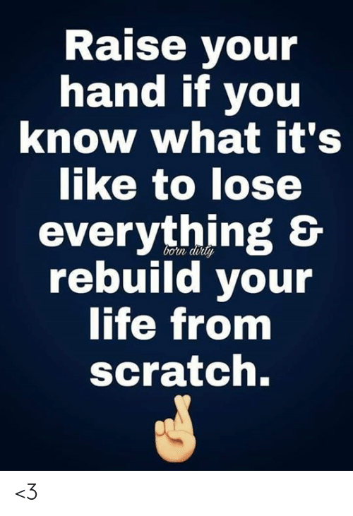 Life, Memes, and Scratch: Raise your  hand if you  know what it's  like to lose  everything &  rebuild your  life from  bon doily  scratch. <3