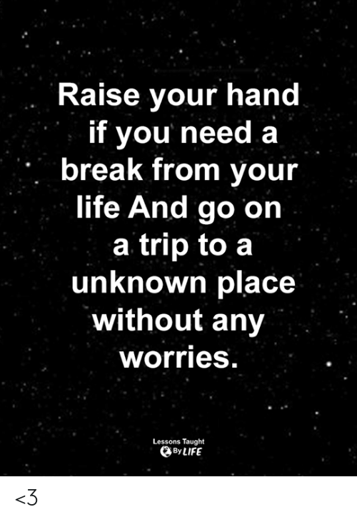 raise your hand if: Raise your hand  if you need a  break from your  life And go on  a trip to a  unknown place  without any  worries  Lessons Taught  By LIFE <3