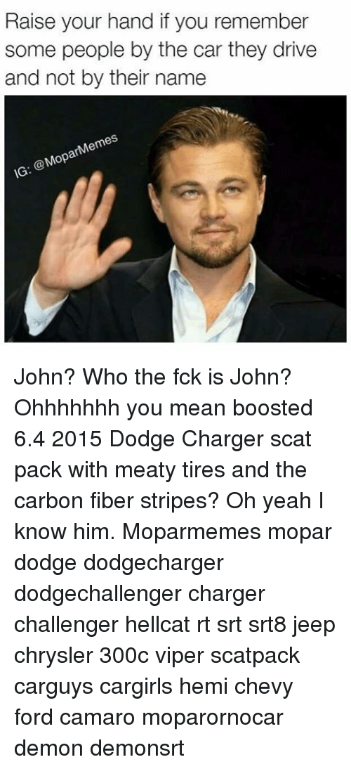 carbon fiber: Raise your hand if you remember  some people by the car they drive  and not by their name  Mem  ar  @Mop  IG John? Who the fck is John? Ohhhhhhh you mean boosted 6.4 2015 Dodge Charger scat pack with meaty tires and the carbon fiber stripes? Oh yeah I know him. Moparmemes mopar dodge dodgecharger dodgechallenger charger challenger hellcat rt srt srt8 jeep chrysler 300c viper scatpack carguys cargirls hemi chevy ford camaro moparornocar demon demonsrt