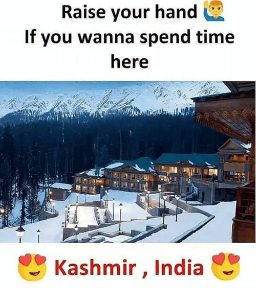 Memes, India, and Time: Raise your hand  If you wanna spend time  here  Kashmir, India