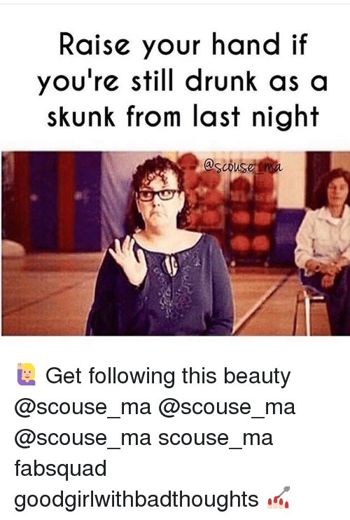 Memes, 🤖, and Skunk: Raise your hand if  you're still drunk as a  skunk from last night 🙋🏼 Get following this beauty @scouse_ma @scouse_ma @scouse_ma scouse_ma fabsquad goodgirlwithbadthoughts 💅🏻