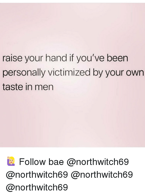 Bae, Memes, and Been: raise your hand if you've been  personally victimized by your own  taste in men 🙋🏼♀️ Follow bae @northwitch69 @northwitch69 @northwitch69 @northwitch69