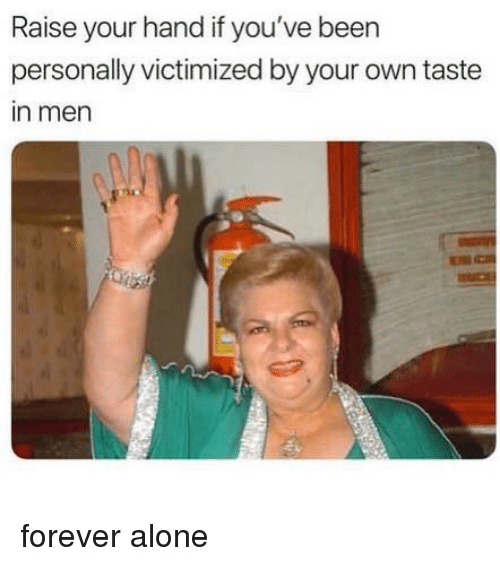 Being Alone, Funny, and Memes: Raise your hand if you've been  personally victimized by your own taste  in men forever alone