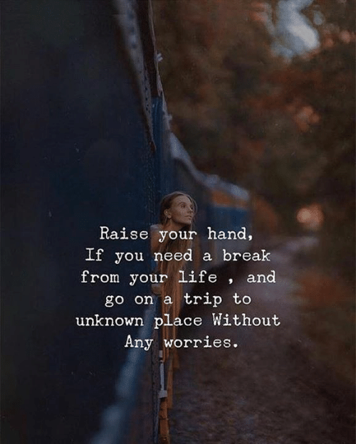 Life, Break, and Unknown: Raise your hand,  Lt you need a break  from your life , and  go on a trip to  unknown place Without  Any worries.