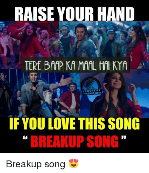 Memes, Songs, and 🤖: RAISE YOUR HAND  TEREIBAAPKAMAAL MAI KYA  IF YOULOVE THIS SONG  BREAKUP SONG Breakup song 😍
