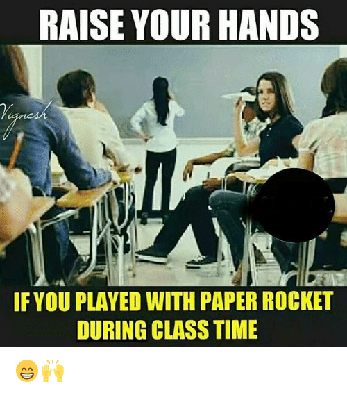 Memes, Time, and 🤖: RAISE YOUR HANDS  IF YOU PLAYED WITH PAPER ROCKET  DURING CLASS TIME 😁🙌