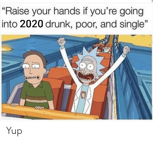 "yup: ""Raise your hands if you're going  into 2020 drunk, poor, and single"" Yup"