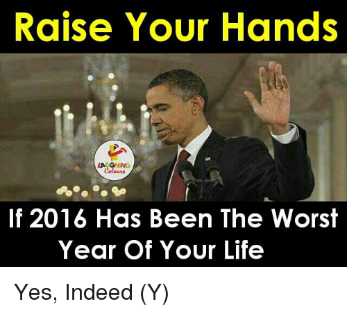 The Worst, Indeed, and Indianpeoplefacebook: Raise Your Hands  LA G  Colours  If 2016 Has Been The Worst  Year of Your Life Yes, Indeed (Y)