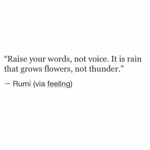 """Flowers, Rain, and Voice: """"Raise your words, not voice. It is rain  that grows flowers, not thunder.""""  - Rumi (via feellng)"""