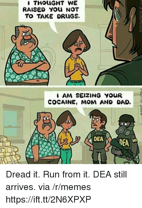 Dad, Memes, and Run: RAISED YOU NOT  TO TAKE ORuGS.  I AM SEIZING YOUR  COCAINE, MOM AND DAD.3  DEA Dread it. Run from it. DEA still arrives. via /r/memes https://ift.tt/2N6XPXP