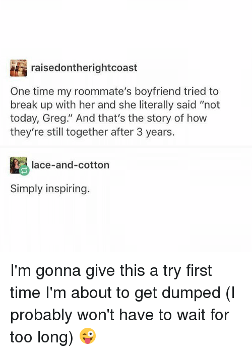 """Memes, Break, and Time: raisedontherightcoast  One time my roommate's boyfriend tried to  break up with her and she literally said """"not  today, Greg."""" And that's the story of how  they're still together after 3 years.  lace-and-cotton  Simply inspiring. I'm gonna give this a try first time I'm about to get dumped (I probably won't have to wait for too long) 😜"""