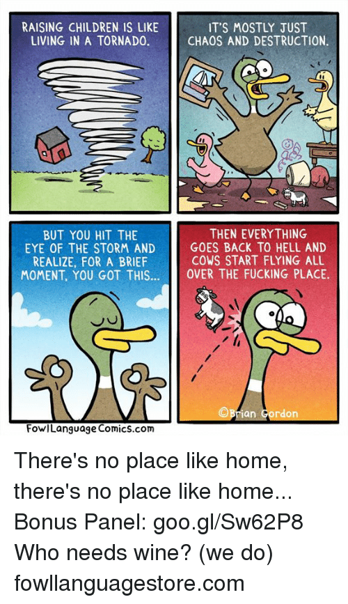 Children, Fucking, and Memes: RAISING CHILDREN IS LIKE  LIVING IN A TORNADO.  ITS MOSTLY JUST  CHAOS AND DESTRUCTION.  THEN EVERYTHING  GOES BACK TO HELL AND  COWS START FLYING ALL  BUT YOU HIT THE  EYE OF THE STORM AND  REALIZE, FOR A BRIEF  MOMENT, YOU GOT THISOVER THE FUCKING PLACE.  ©Brian Gordon  FowlLanguage Comics.com There's no place like home, there's no place like home... Bonus Panel: goo.gl/Sw62P8  Who needs wine? (we do) fowllanguagestore.com