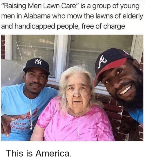 """America, Memes, and Alabama: """"Raising Men Lawn Care"""" is a group of young  men in Alabama who mow the lawns of elderly  and handicapped people, free of charge  N CARE This is America."""