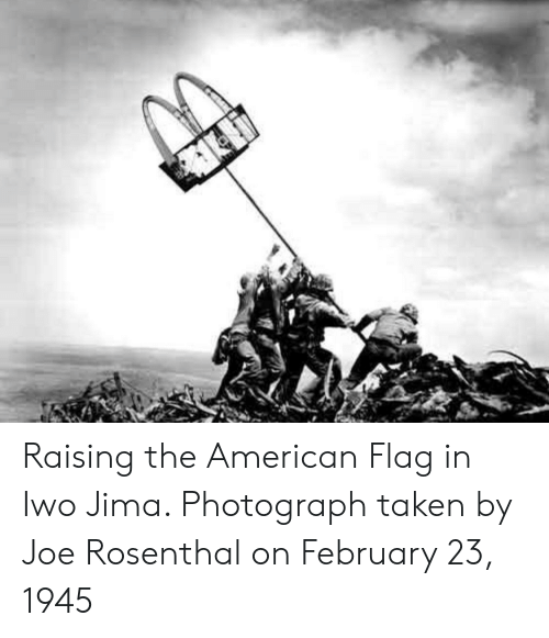 Taken, American, and American Flag: Raising the American Flag in Iwo Jima. Photograph taken by Joe Rosenthal on February 23, 1945