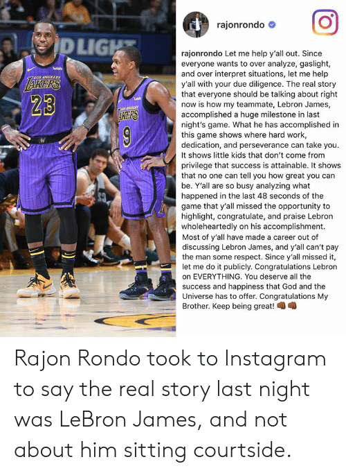 God, Instagram, and LeBron James: rajonrondo #  LIG  rajonrondo Let me help y'all out. Since  everyone wants to over analyze, gaslight,  and over interpret situations, let me help  y'all with your due diligence. The real story  that everyone should be talking about right  now is how my teammate, Lebron James,  accomplished a huge milestone in last  night's game. What he has accomplished in  this game shows where hard work,  dedication, and perseverance can take you.  It shows little kids that don't come from  privilege that success is attainable. It shows  that no one can tell you how great you can  be. Y'all are so busy analyzing what  happened in the last 48 seconds of the  game that y'all missed the opportunity to  highlight, congratulate, and praise Lebron  wholeheartedly on his accomplishment.  Most of y'all have made a career out of  discussing Lebron James, and y'all can't pay  the man some respect. Since y'all missed it,  let me do it publicly. Congratulations Lebron  on EVERYTHING. You deserve all the  success and happiness that God and the  Universe has to offer. Congratulations My  Brother. Keep being great!  LOS ANGELES  23  KERS Rajon Rondo took to Instagram to say the real story last night was LeBron James, and not about him sitting courtside.