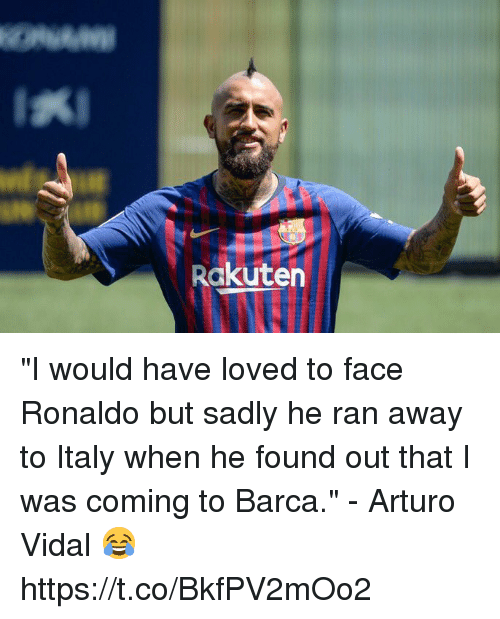 "Soccer, Ronaldo, and Italy: Rakuten ""I would have loved to face Ronaldo but sadly he ran away to Italy when he found out that I was coming to Barca.""  - Arturo Vidal 😂 https://t.co/BkfPV2mOo2"