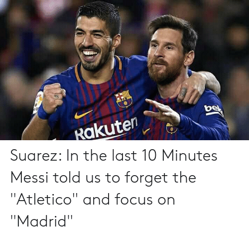 "Focus, Messi, and Atletico: Rakuten Suarez: In the last 10 Minutes Messi told us to forget the ""Atletico"" and focus on ""Madrid"""