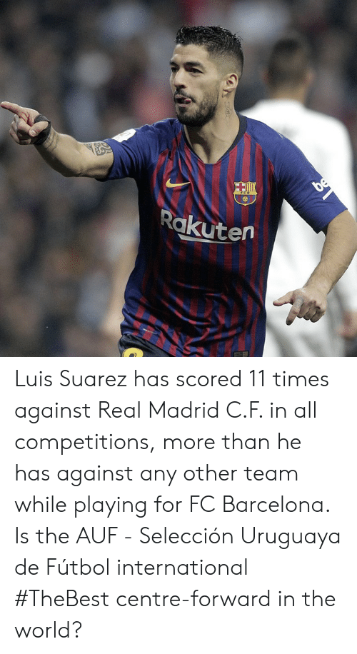 Barcelona, Memes, and Real Madrid: Rakutern Luis Suarez has scored 11 times against Real Madrid C.F. in all competitions, more than he has against any other team while playing for FC Barcelona.  Is the AUF - Selección Uruguaya de Fútbol international #TheBest centre-forward in the world?