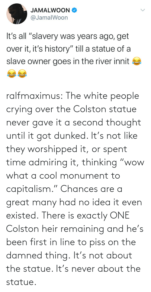 "Thought: ralfmaximus:  The white people crying over the Colston statue never gave it a second thought until it got dunked. It's not like they worshipped it, or spent time admiring it, thinking ""wow what a cool monument to capitalism."" Chances are a great many had no idea it even existed. There is exactly ONE Colston heir remaining and he's been first in line to piss on the damned thing. It's not about the statue. It's never about the statue."