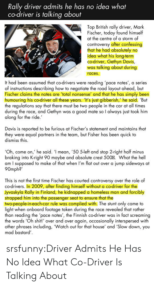 "oh come on: Rally driver admits he has no idea what  co-driver is talking about  Top British rally driver, Mark  Fischer, today found himself  at the centre of a storm of  controversy after confessing  that he had absolutely no  idea what his long-term  co-driver, Gethyn Davis,  was talking about during  races  It had been assumed that co-drivers were reading 'pace notes', a series  of instructions describing how to negotiate the road layout ahead, but  Fischer claims the notes are total nonsense' and that he has simply been  humouring his co-driver all these years. 'I's just gibberish,' he said. 'But  the regulations say that there must be two people in the car at all times  during the race, and Gethyn was a good mate so l always just took him  along for the ride  Davis is reported to be furious at Fischer's statement and maintains that  they were equal partners in the team, but Fisher has been quick to  dismiss this  Oh, come on,' he said. ' mean, '50 5left and stop 2-right half minus  braking into K-right 90 maybe and absolute crest 500%. What the hell  am I supposed to make of that when I'm flat out over a jump sideways at  90mph?""  This is not the first time Fischer has courted controversy over the role of  co-drivers. In 2009, after finding himself without a co-driver for the  Jyvaskyla Rally in Finland, he kidnapped a homeless man and forcibly  strapped him into the passenger seat to ensure that the  two-people-in-each-car rule was complied with. The stunt only came to  light when onboard footage taken during the race revealed that rather  than reading the 'pace notes', the Finnish co-driver was in fact screaming  the words 'Oh shit!' over and over again, occasionally interspersed with  other phrases including, 'Watch out for that house' and Slow down, you  mad bastard srsfunny:Driver Admits He Has No Idea What Co-Driver Is Talking About"